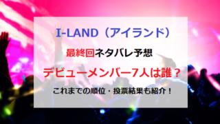 ILAND アイランド 最終回 ネタバレ 予想 脱落者 デビューメンバー グローバル投票 結果