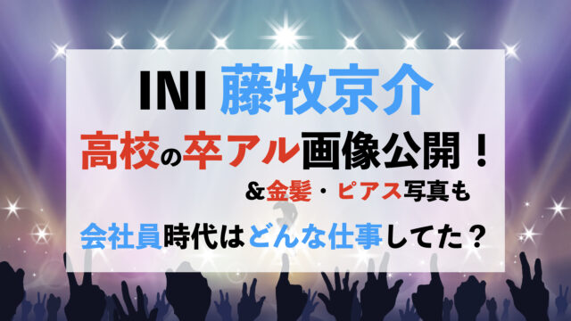 INI 藤牧京介 高校 卒アル 金髪 ピアス 会社員 仕事